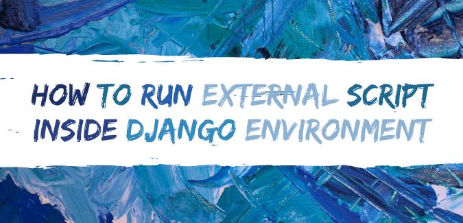 How To Run External ScrIpt InsIde Django EnvIronment